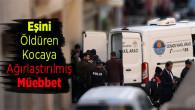 6 Çocuk Annesi Eşini Öldüren Kocaya Ağırlaştırılmış Müebbet