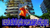 MERSİN BÜYÜKŞEHİR, SOKAĞA ÇIKMA YASAĞINDA DA 7/24 GÖREVDE