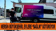 """Mersin Büyükşehir, Evlere """"Sağlık"""" Götürüyor"""