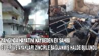 Yangında hayatını kaybeden ev sahibi elleri ve ayakları zincirle bağlanmış halde bulundu