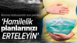 KORONA KABUSUNDA SON PERDE: 'HAMİLELİK PLANLARINIZI ERTELEYİN'