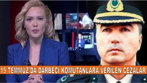 15 Temmuz'da Darbeci Komutanlara Verilen Cezalar