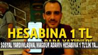 SOSYAL YARDIMLAŞMA , MAĞDUR ADAMIN HESABINA 1 TL'LİK YARDIM YAPTI