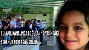 Sulama kanalında boğulan 10 yaşındaki Sedanur, toprağa verildi