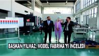 BAŞKAN YILMAZ, MODEL FABRİKA'YI İNCELEDİ