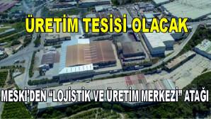 """MESKİ'DEN """"LOJİSTİK VE ÜRETİM MERKEZİ"""" ATAĞI"""