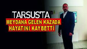 TARSUS'TA MEYDANA GELEN KAZADA 1 KİŞİ HAYATINI KAYBETTİ.!