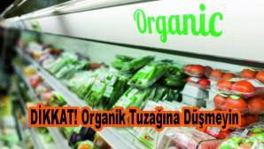 DİKKAT! Organik Tuzağına Düşmeyin
