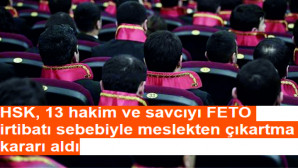 HSK, 13 hakim ve savcıyı FETÖ irtibatı sebebiyle meslekten çıkartma kararı aldı